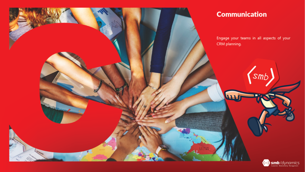 C is for Communication: Engage your teams in all aspects of your CRM planning.