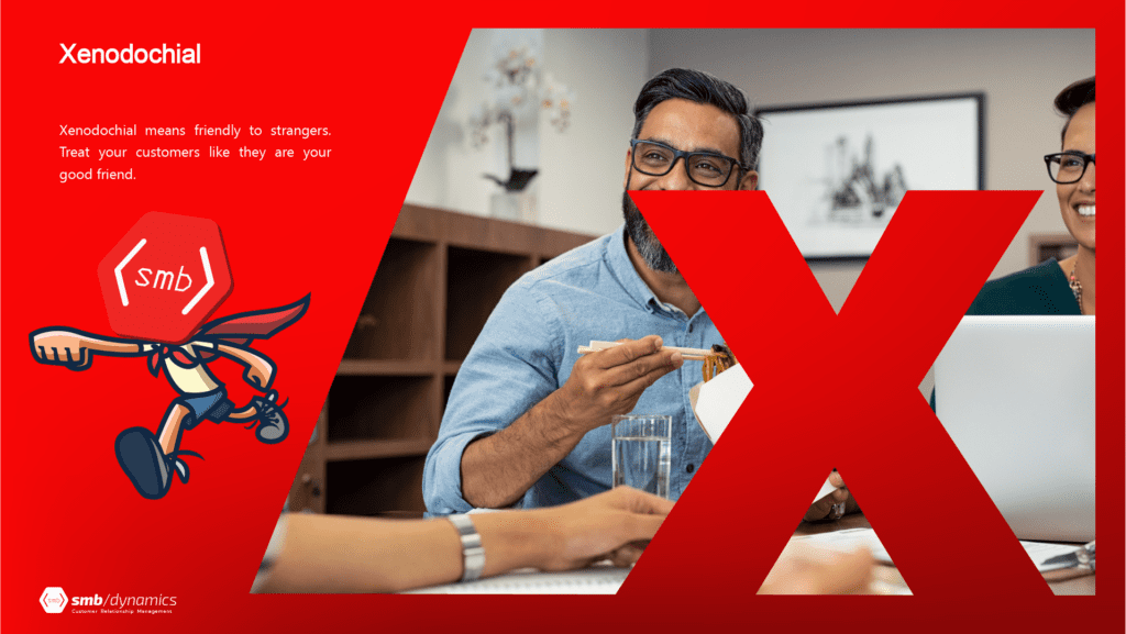 X stands for Xenodochial: It means friendly to strangers. Treat your customers like they are your good friend.